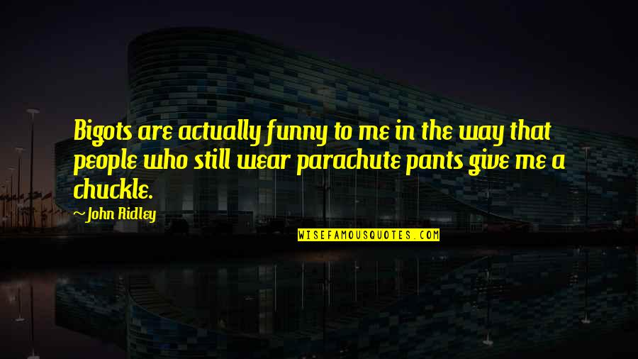 Funny Pants Quotes By John Ridley: Bigots are actually funny to me in the