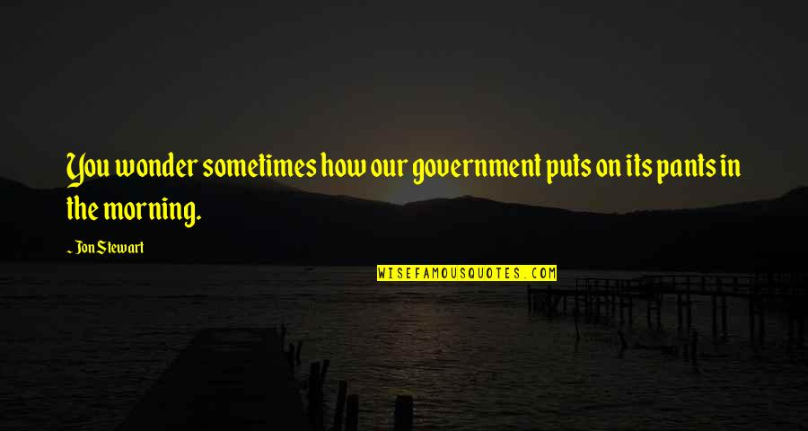 Funny Pants Quotes By Jon Stewart: You wonder sometimes how our government puts on