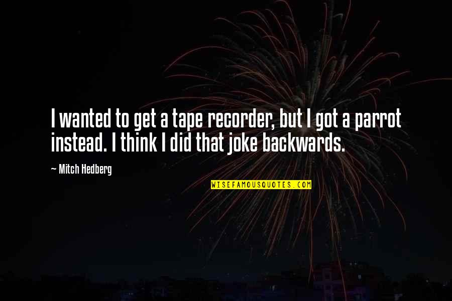 Funny Parrot Quotes By Mitch Hedberg: I wanted to get a tape recorder, but