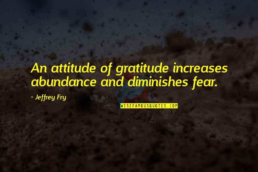 Funny Phonetic Quotes By Jeffrey Fry: An attitude of gratitude increases abundance and diminishes