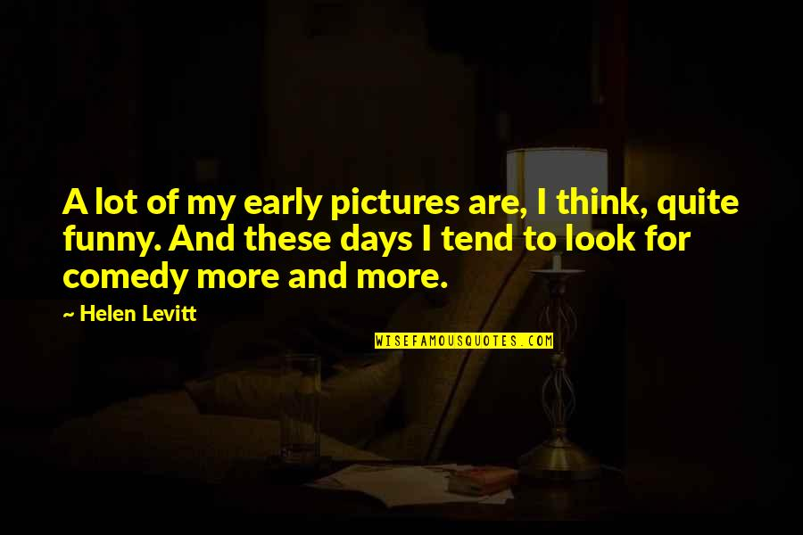 Funny Pictures With Quotes By Helen Levitt: A lot of my early pictures are, I