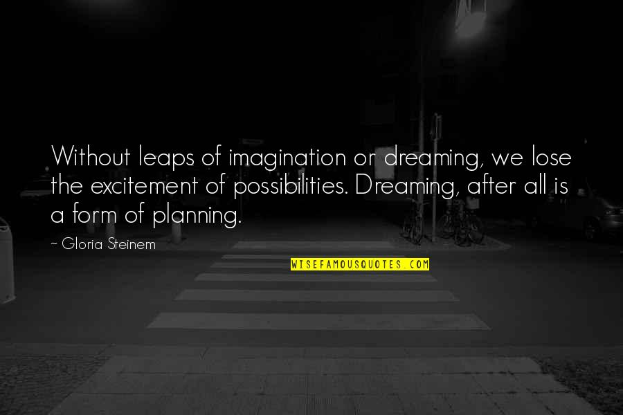 Funny Piss Taking Quotes By Gloria Steinem: Without leaps of imagination or dreaming, we lose