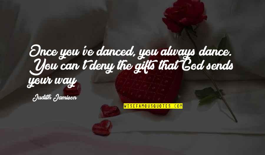 Funny Piss Taking Quotes By Judith Jamison: Once you've danced, you always dance. You can't