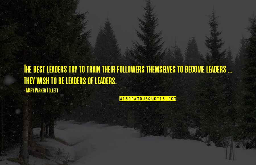 Funny Piss Taking Quotes By Mary Parker Follett: The best leaders try to train their followers