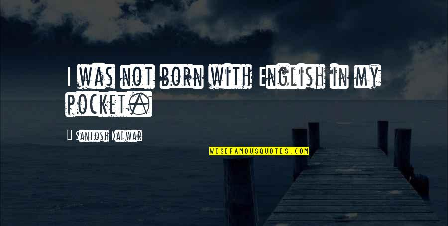 Funny Pocket Quotes By Santosh Kalwar: I was not born with English in my
