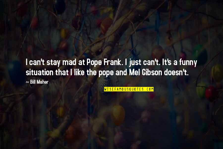Funny Pope Quotes By Bill Maher: I can't stay mad at Pope Frank. I