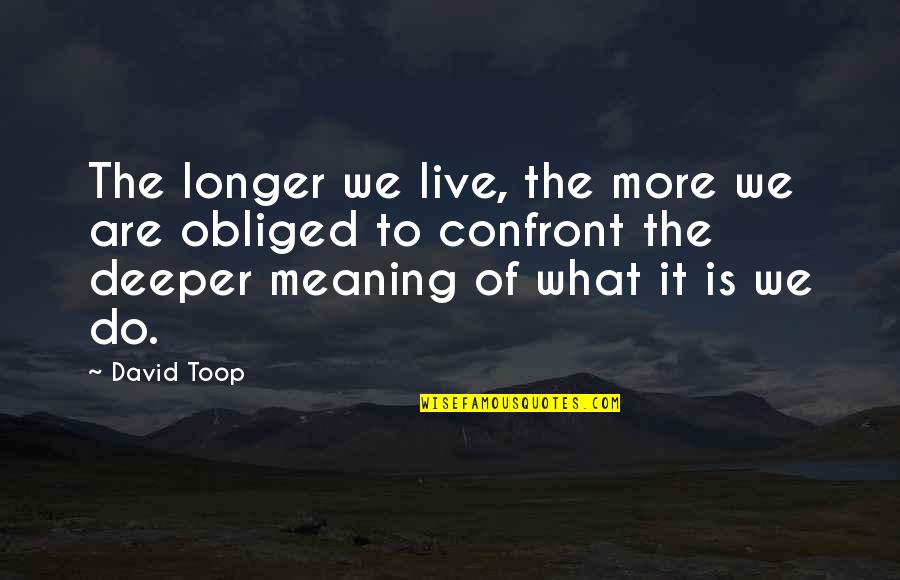 Funny Raisin Quotes By David Toop: The longer we live, the more we are