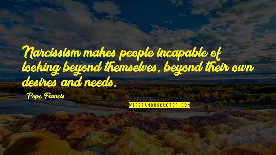 Funny Raisin Quotes By Pope Francis: Narcissism makes people incapable of looking beyond themselves,