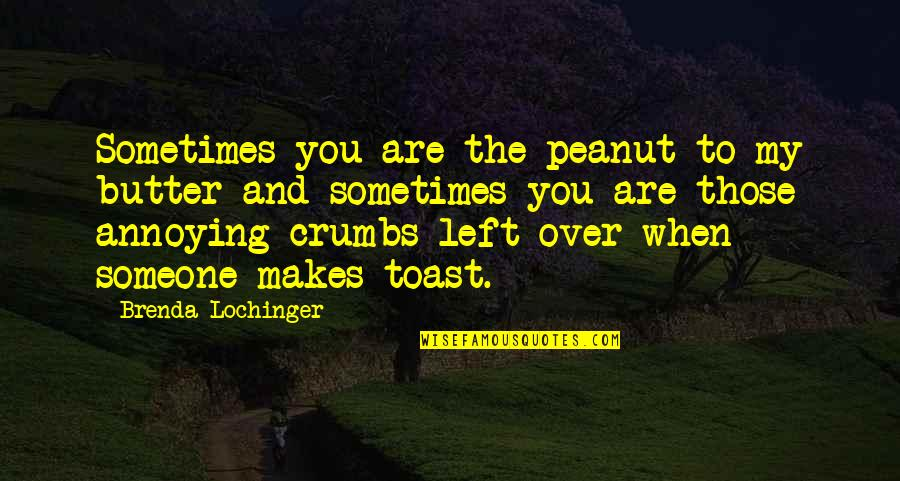 Funny Random Quotes By Brenda Lochinger: Sometimes you are the peanut to my butter