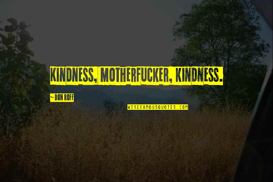 Funny Random Quotes By Don Roff: Kindness, motherfucker, kindness.