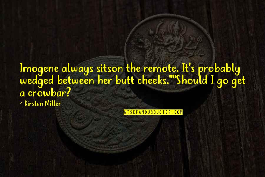Funny Random Quotes By Kirsten Miller: Imogene always sitson the remote. It's probably wedged