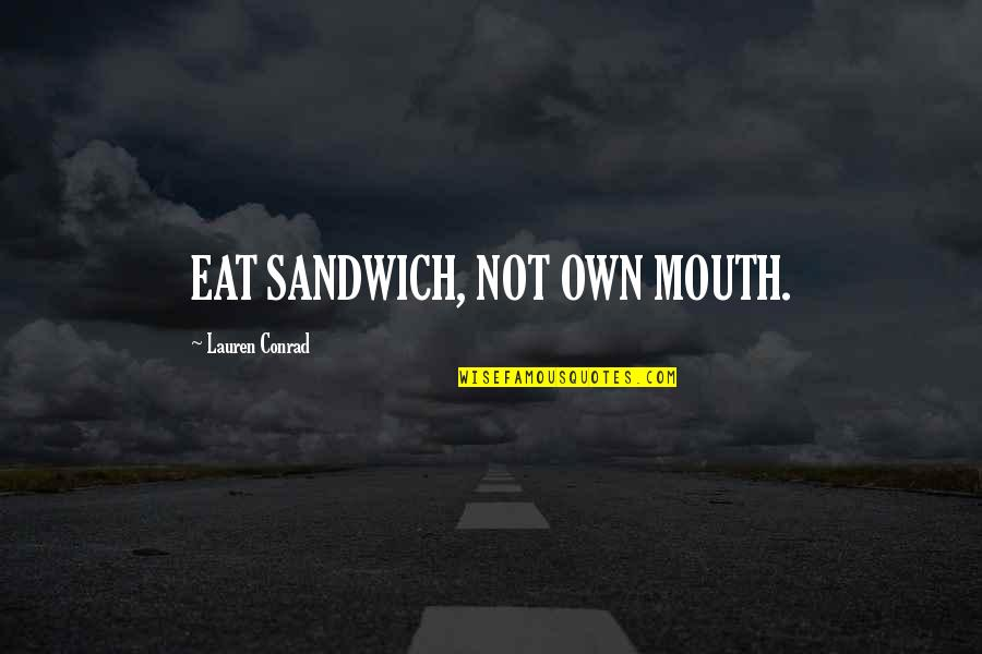 Funny Random Quotes By Lauren Conrad: EAT SANDWICH, NOT OWN MOUTH.