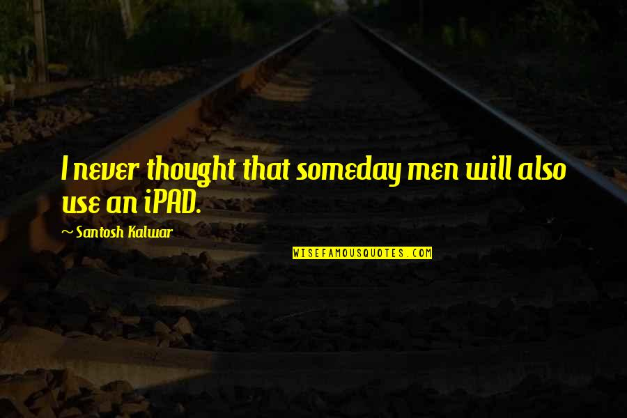 Funny Random Quotes By Santosh Kalwar: I never thought that someday men will also
