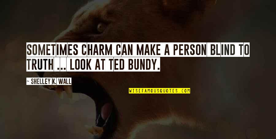 Funny Random Quotes By Shelley K. Wall: Sometimes charm can make a person blind to