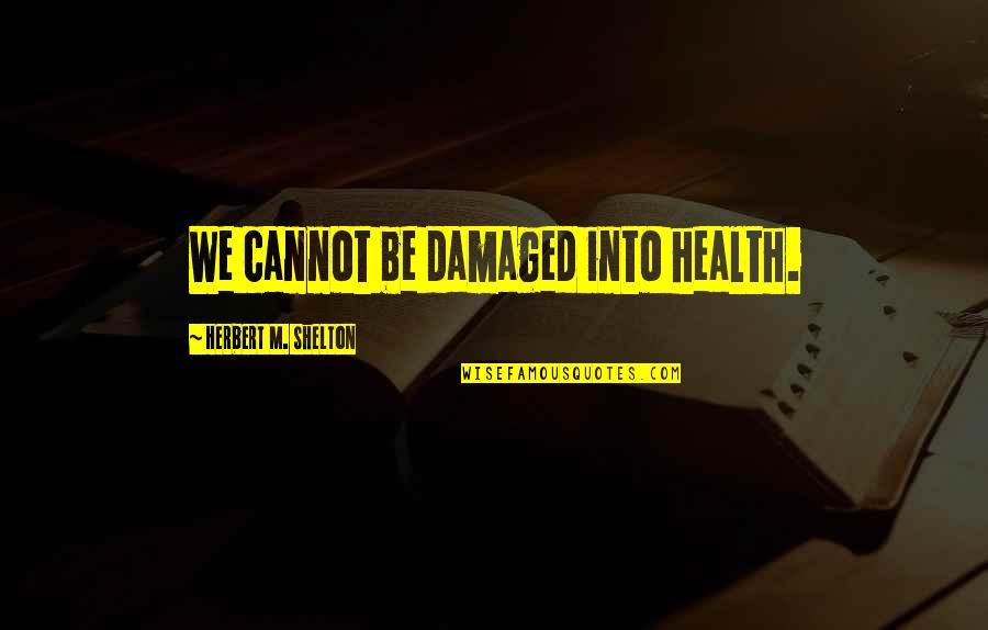 Funny Redneck Quotes By Herbert M. Shelton: We cannot be damaged into health.