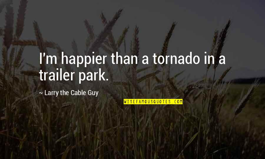 Funny Redneck Quotes By Larry The Cable Guy: I'm happier than a tornado in a trailer