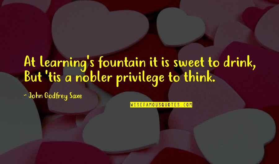 Funny Relationship Goals Quotes By John Godfrey Saxe: At Learning's fountain it is sweet to drink,