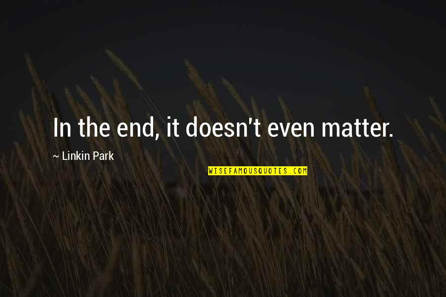 Funny Ringtones Quotes By Linkin Park: In the end, it doesn't even matter.