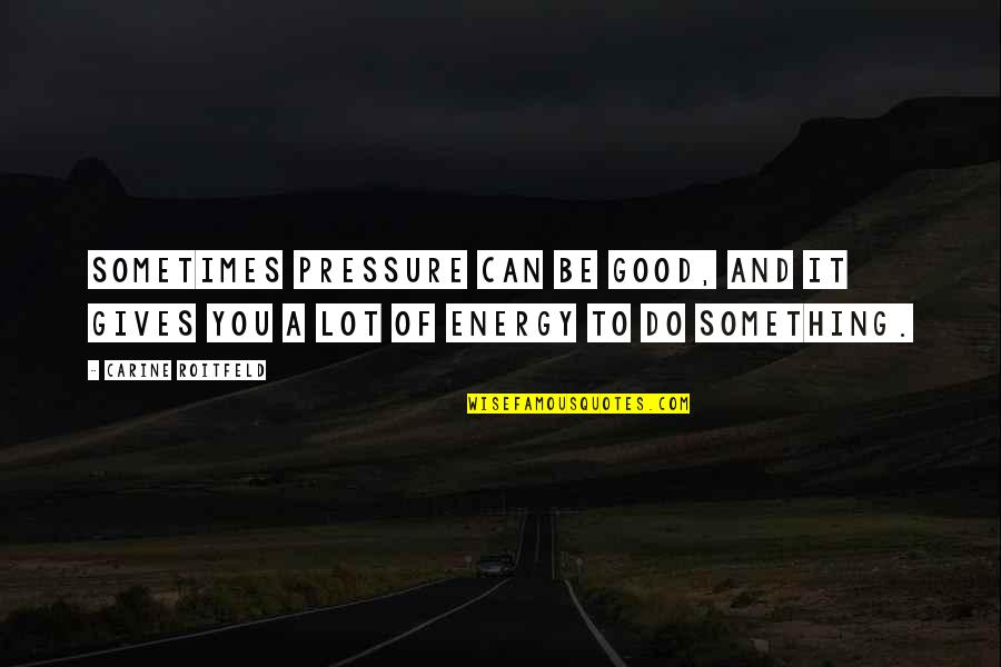 Funny River Quotes By Carine Roitfeld: Sometimes pressure can be good, and it gives