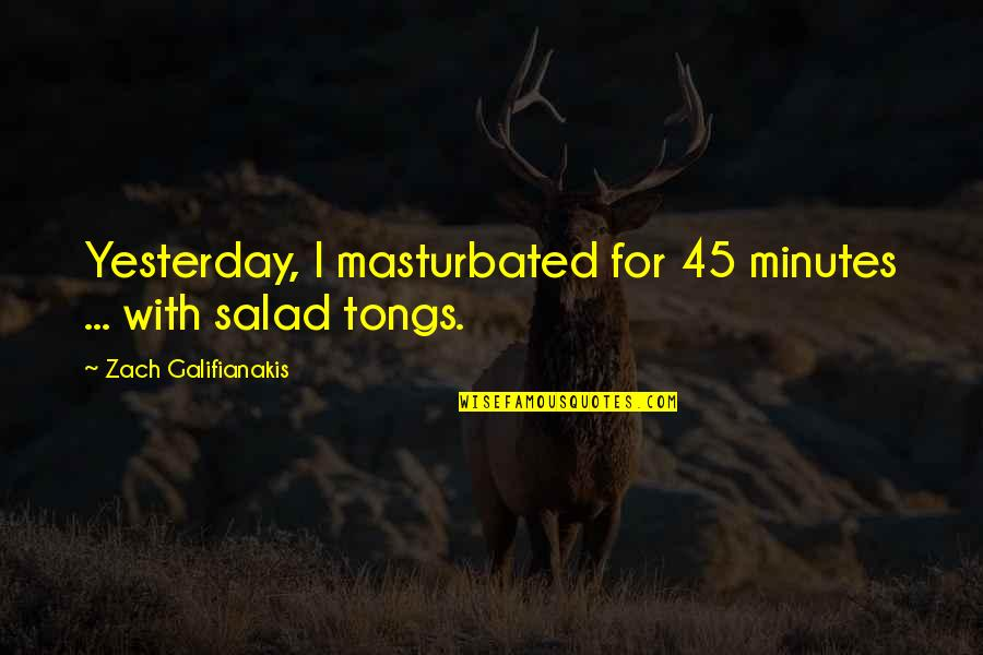 Funny Salad Quotes By Zach Galifianakis: Yesterday, I masturbated for 45 minutes ... with
