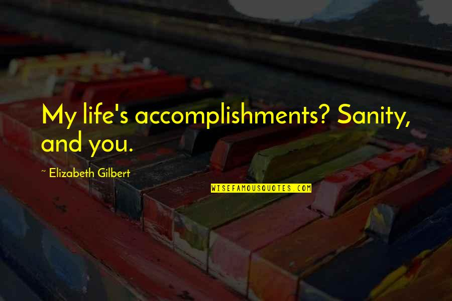 Funny Sanity Quotes By Elizabeth Gilbert: My life's accomplishments? Sanity, and you.