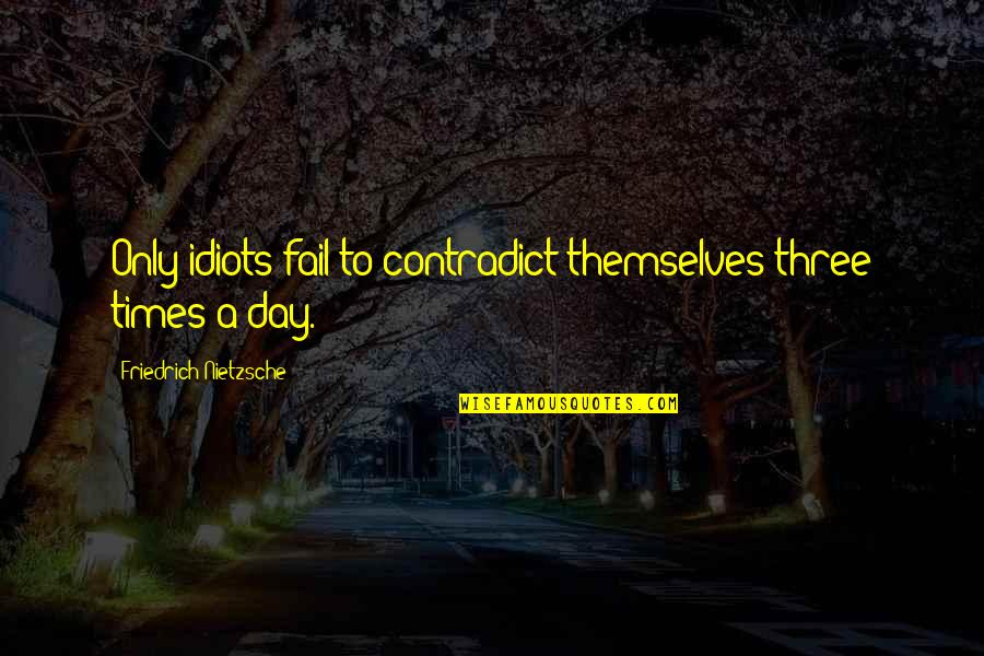 Funny Sardar Quotes By Friedrich Nietzsche: Only idiots fail to contradict themselves three times