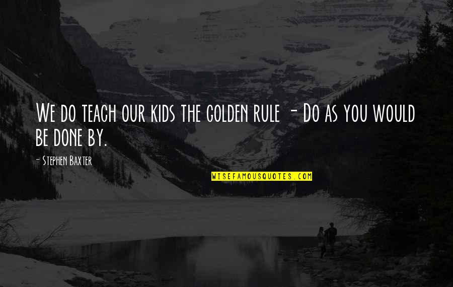 Funny Self Loathing Quotes By Stephen Baxter: We do teach our kids the golden rule