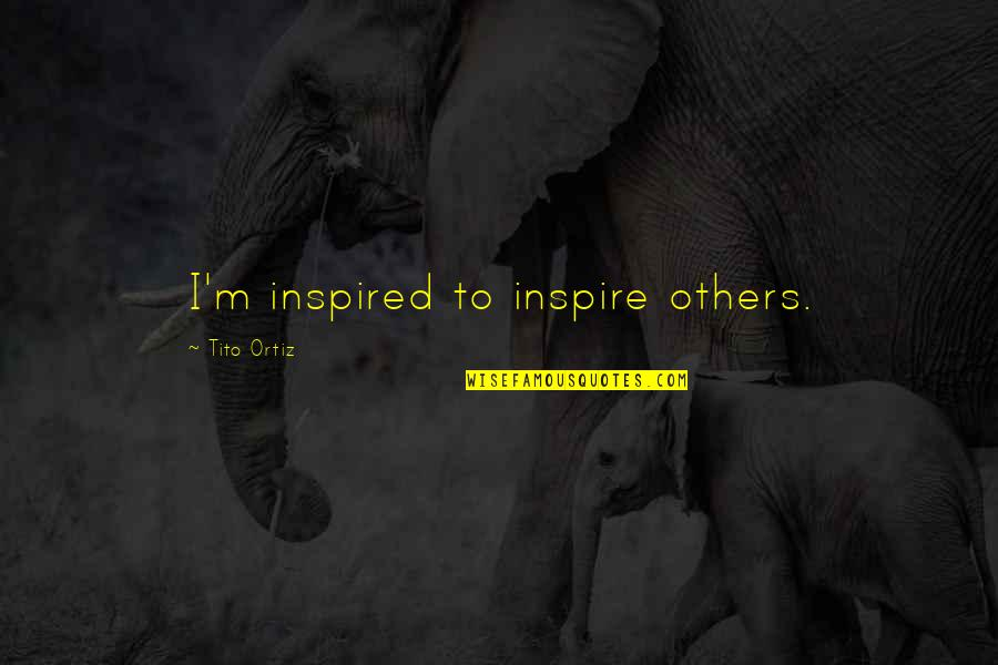 Funny Self Loathing Quotes By Tito Ortiz: I'm inspired to inspire others.
