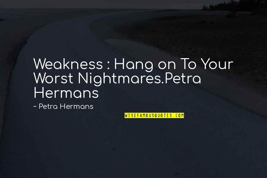 Funny Si Quotes By Petra Hermans: Weakness : Hang on To Your Worst Nightmares.Petra