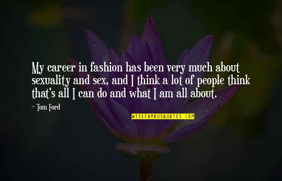 Funny Si Quotes By Tom Ford: My career in fashion has been very much