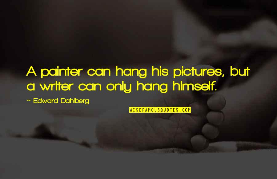 Funny Siblings Quotes By Edward Dahlberg: A painter can hang his pictures, but a