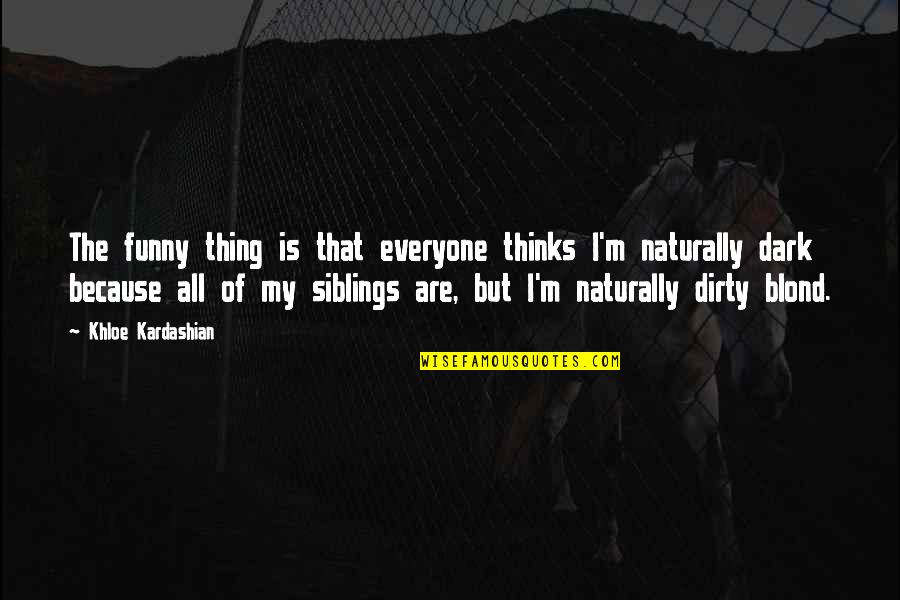Funny Siblings Quotes By Khloe Kardashian: The funny thing is that everyone thinks I'm