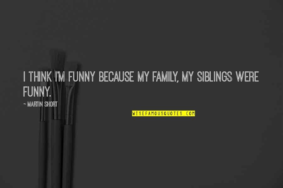 Funny Siblings Quotes By Martin Short: I think I'm funny because my family, my