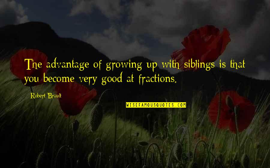 Funny Siblings Quotes By Robert Brault: The advantage of growing up with siblings is