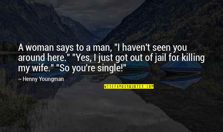 """Funny Single Man Quotes By Henny Youngman: A woman says to a man, """"I haven't"""