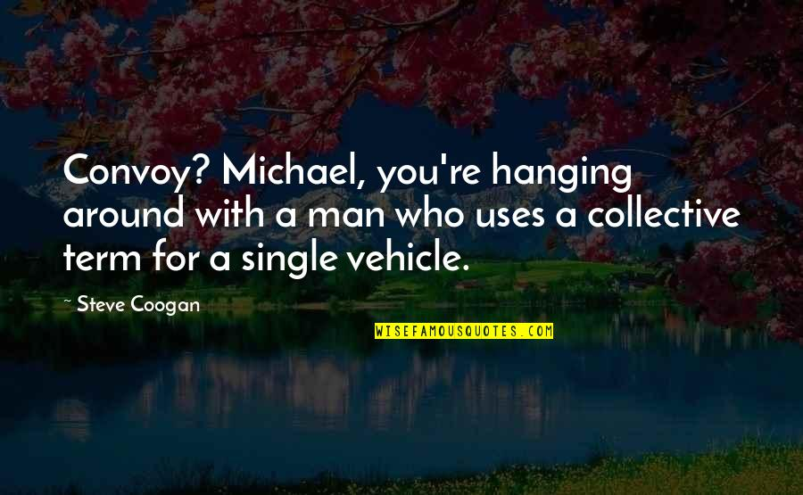 Funny Single Man Quotes By Steve Coogan: Convoy? Michael, you're hanging around with a man