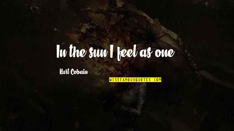 Funny Sociology Quotes By Kurt Cobain: In the sun I feel as one.