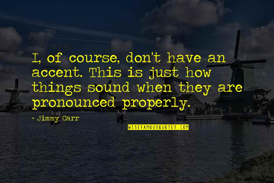Funny Sound Quotes By Jimmy Carr: I, of course, don't have an accent. This