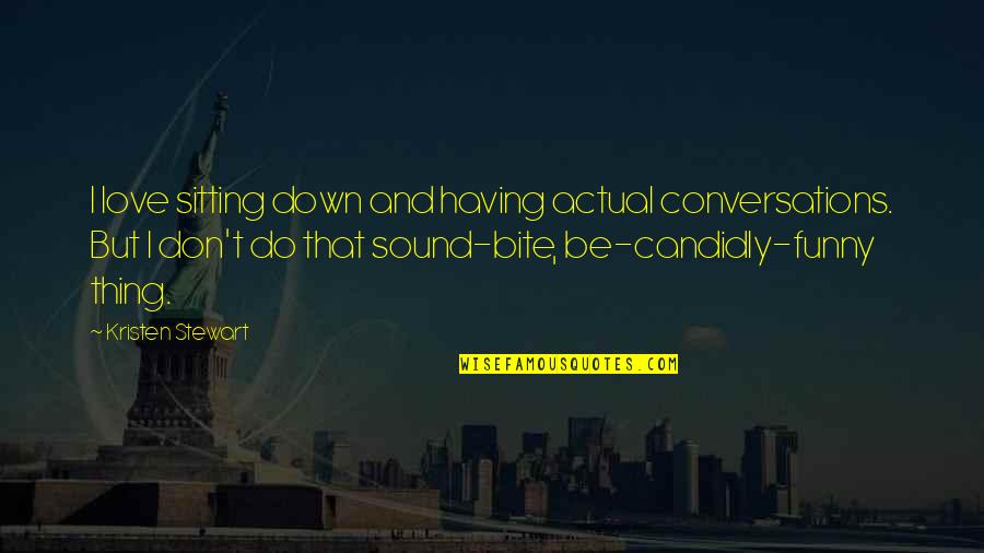 Funny Sound Quotes By Kristen Stewart: I love sitting down and having actual conversations.