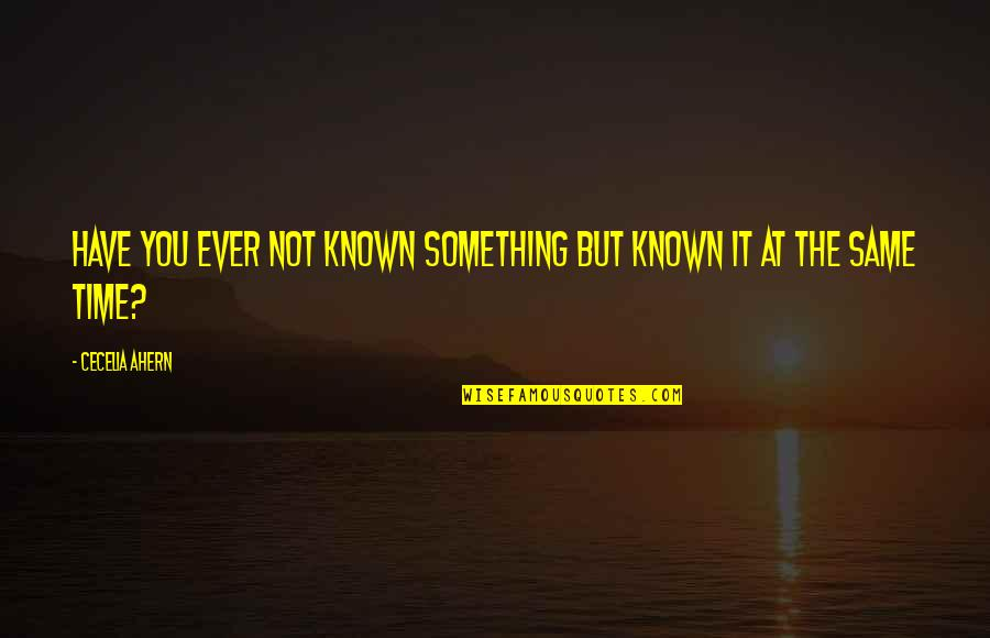 Funny Spoiled Quotes By Cecelia Ahern: Have you ever not known something but known