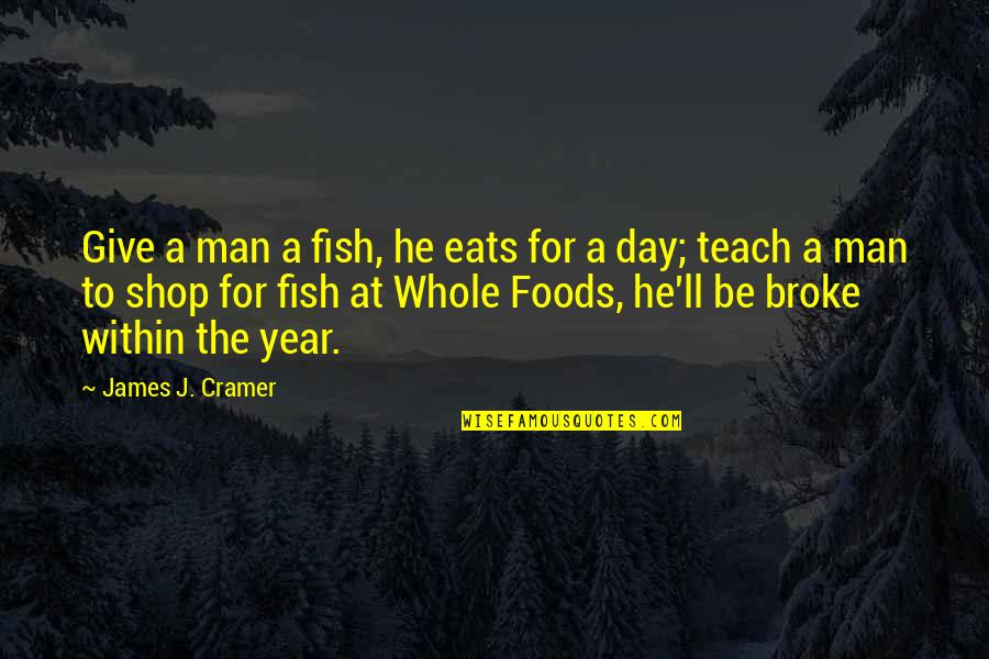 Funny Spoiled Quotes By James J. Cramer: Give a man a fish, he eats for