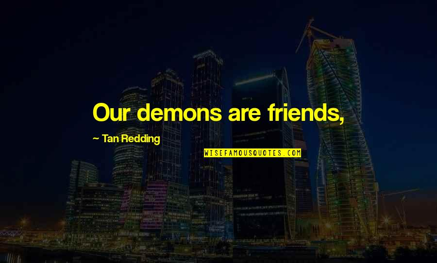 Funny Surprising Quotes By Tan Redding: Our demons are friends,