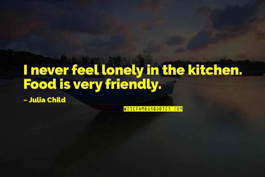 Funny Thesis Writing Quotes By Julia Child: I never feel lonely in the kitchen. Food