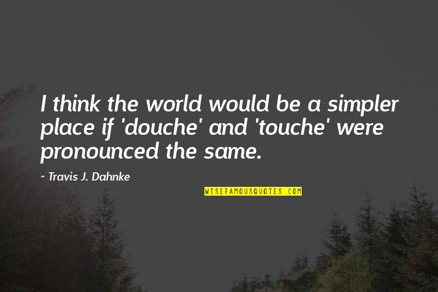 Funny Touche Quotes By Travis J. Dahnke: I think the world would be a simpler