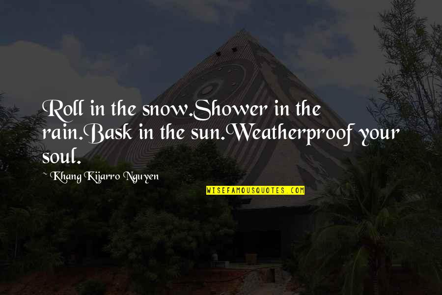 Funny Tts Quotes By Khang Kijarro Nguyen: Roll in the snow.Shower in the rain.Bask in