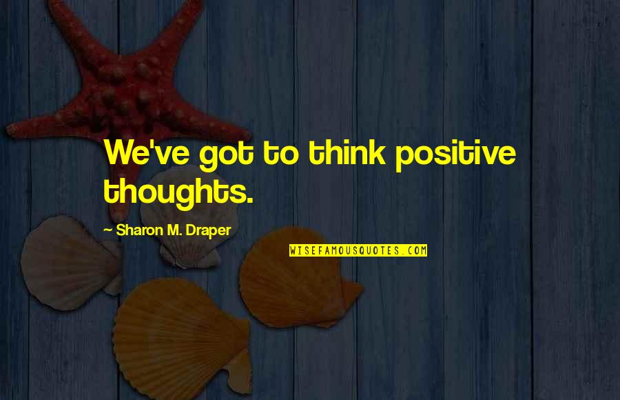 Funny Tts Quotes By Sharon M. Draper: We've got to think positive thoughts.
