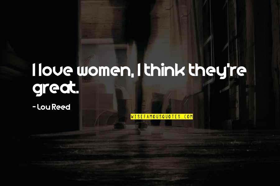 Funny Tuner Car Quotes By Lou Reed: I love women, I think they're great.