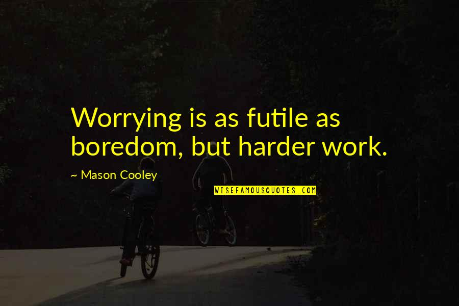 Funny Uk Political Quotes By Mason Cooley: Worrying is as futile as boredom, but harder