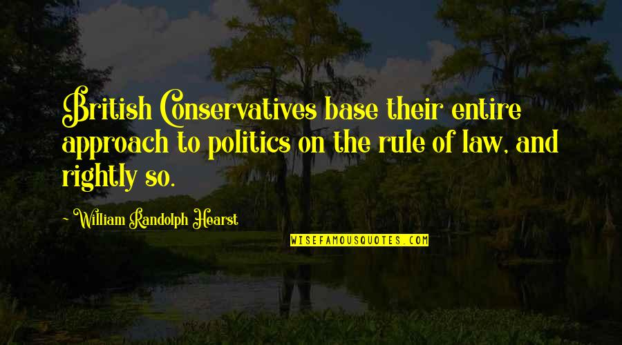 Funny Uk Political Quotes By William Randolph Hearst: British Conservatives base their entire approach to politics