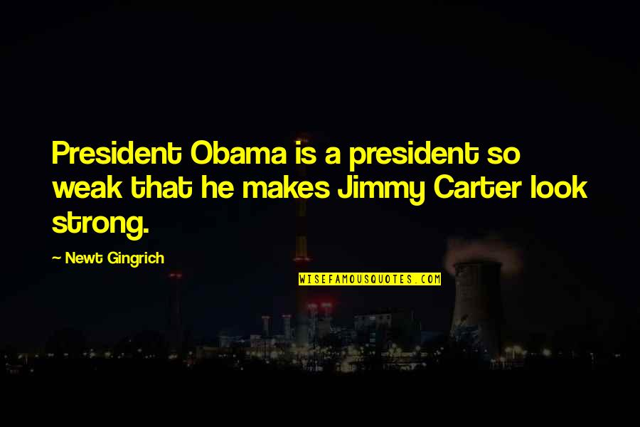 Funny Valentine Short Quotes By Newt Gingrich: President Obama is a president so weak that